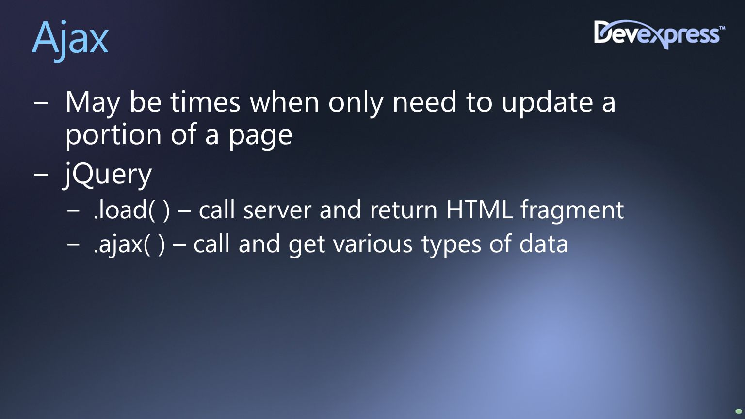 Ajax −May be times when only need to update a portion of a page −jQuery −.load( ) – call server and return HTML fragment −.ajax( ) – call and get vari