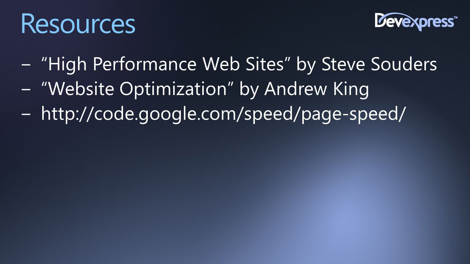 """Resources −""""High Performance Web Sites"""" by Steve Souders −""""Website Optimization"""" by Andrew King −http://code.google.com/speed/page-speed/"""