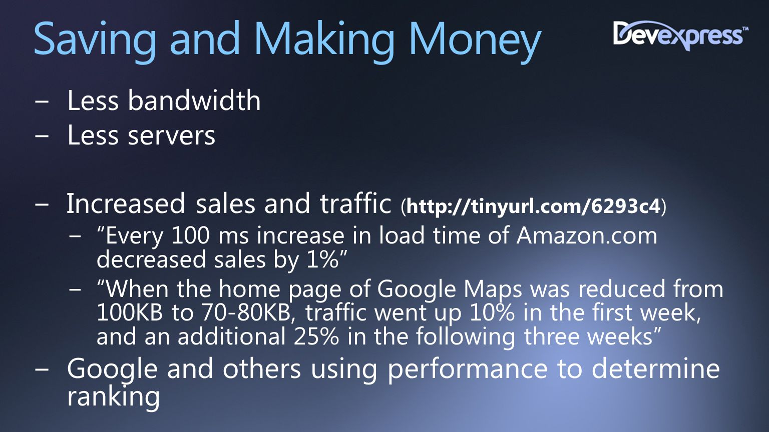 """Saving and Making Money −Less bandwidth −Less servers −Increased sales and traffic (http://tinyurl.com/6293c4) −""""Every 100 ms increase in load time of"""