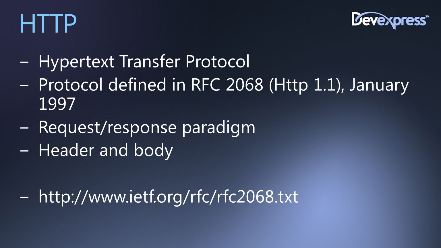 HTTP −Hypertext Transfer Protocol −Protocol defined in RFC 2068 (Http 1.1), January 1997 −Request/response paradigm −Header and body −http://www.ietf.