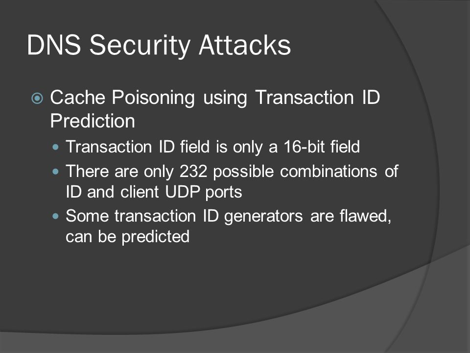 DNS Security Attacks  Cache Poisoning using Transaction ID Prediction Transaction ID field is only a 16-bit field There are only 232 possible combinations of ID and client UDP ports Some transaction ID generators are flawed, can be predicted