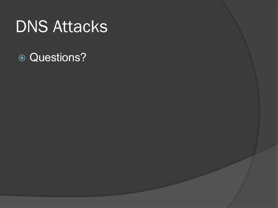 DNS Attacks  Questions?