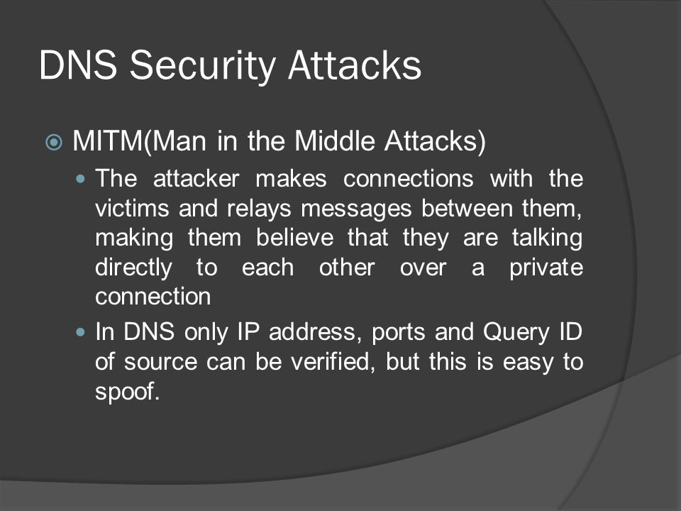 DNS Security Attacks  MITM(Man in the Middle Attacks) The attacker makes connections with the victims and relays messages between them, making them believe that they are talking directly to each other over a private connection In DNS only IP address, ports and Query ID of source can be verified, but this is easy to spoof.