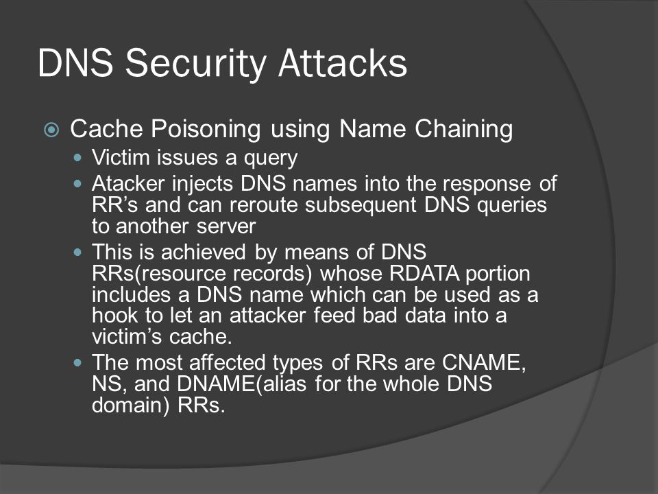 DNS Security Attacks  Cache Poisoning using Name Chaining Victim issues a query Atacker injects DNS names into the response of RR's and can reroute subsequent DNS queries to another server This is achieved by means of DNS RRs(resource records) whose RDATA portion includes a DNS name which can be used as a hook to let an attacker feed bad data into a victim's cache.