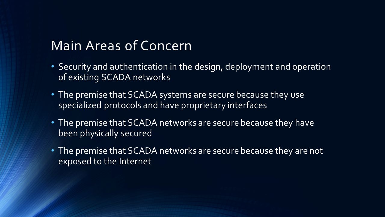 Main Areas of Concern Security and authentication in the design, deployment and operation of existing SCADA networks The premise that SCADA systems ar