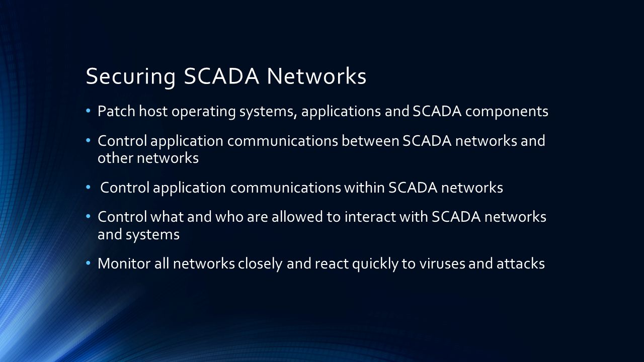 Securing SCADA Networks Patch host operating systems, applications and SCADA components Control application communications between SCADA networks and