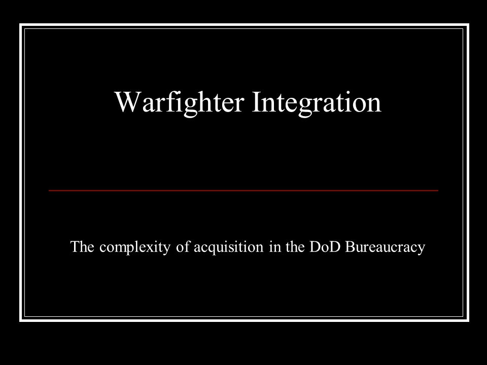 The complexity of acquisition in the DoD Bureaucracy Warfighter Integration