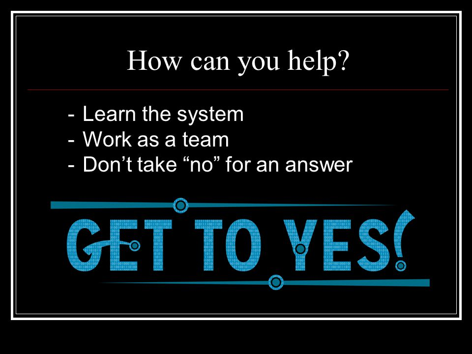 "How can you help? -Learn the system -Work as a team -Don't take ""no"" for an answer"