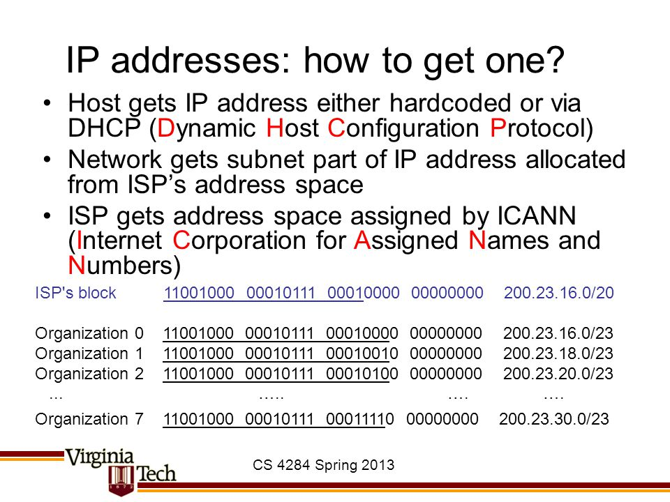 CS 4284 Spring 2013 IP addresses: how to get one? Host gets IP address either hardcoded or via DHCP (Dynamic Host Configuration Protocol) Network gets