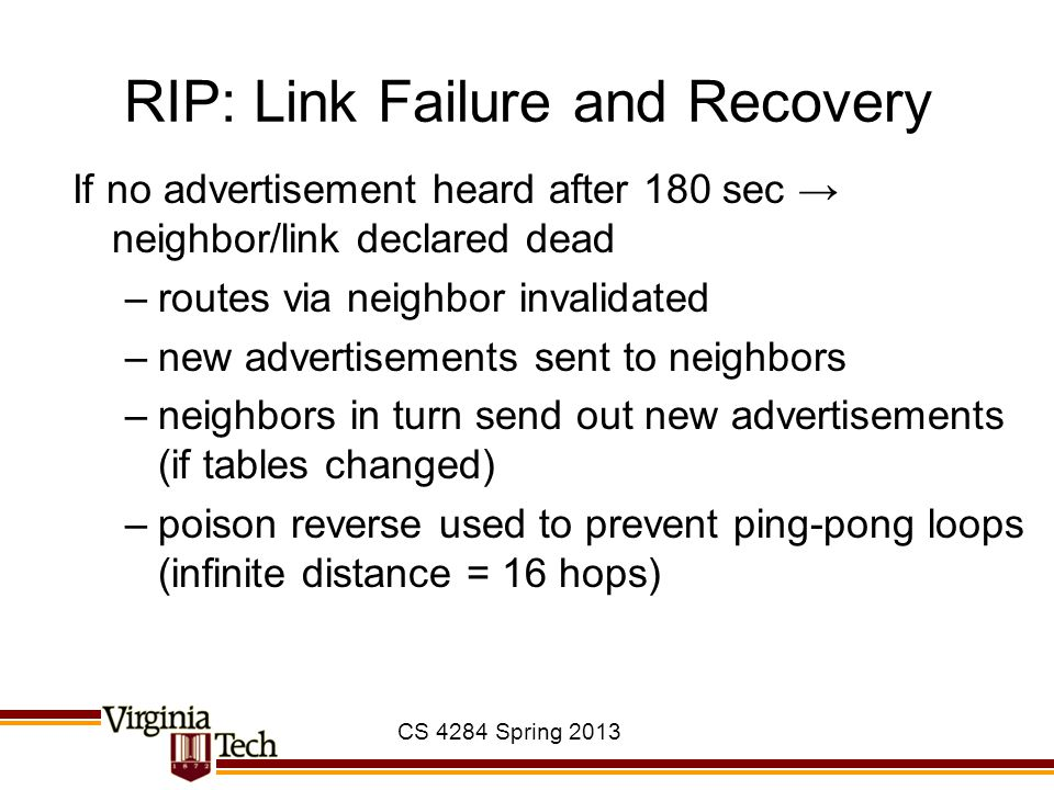 CS 4284 Spring 2013 RIP: Link Failure and Recovery If no advertisement heard after 180 sec → neighbor/link declared dead –routes via neighbor invalidated –new advertisements sent to neighbors –neighbors in turn send out new advertisements (if tables changed) –poison reverse used to prevent ping-pong loops (infinite distance = 16 hops)