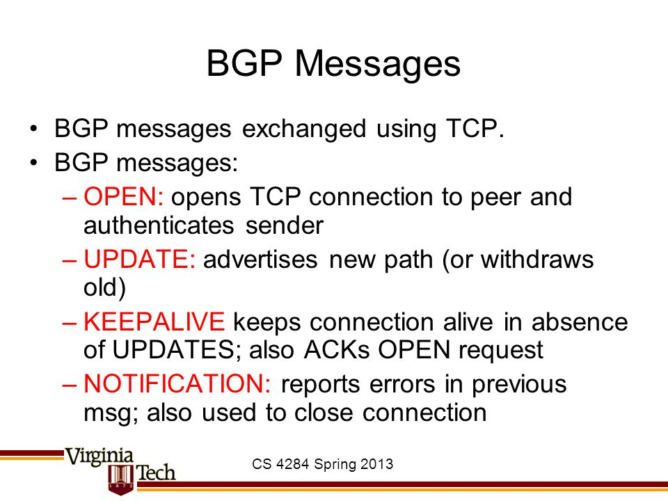 CS 4284 Spring 2013 BGP Messages BGP messages exchanged using TCP. BGP messages: –OPEN: opens TCP connection to peer and authenticates sender –UPDATE: