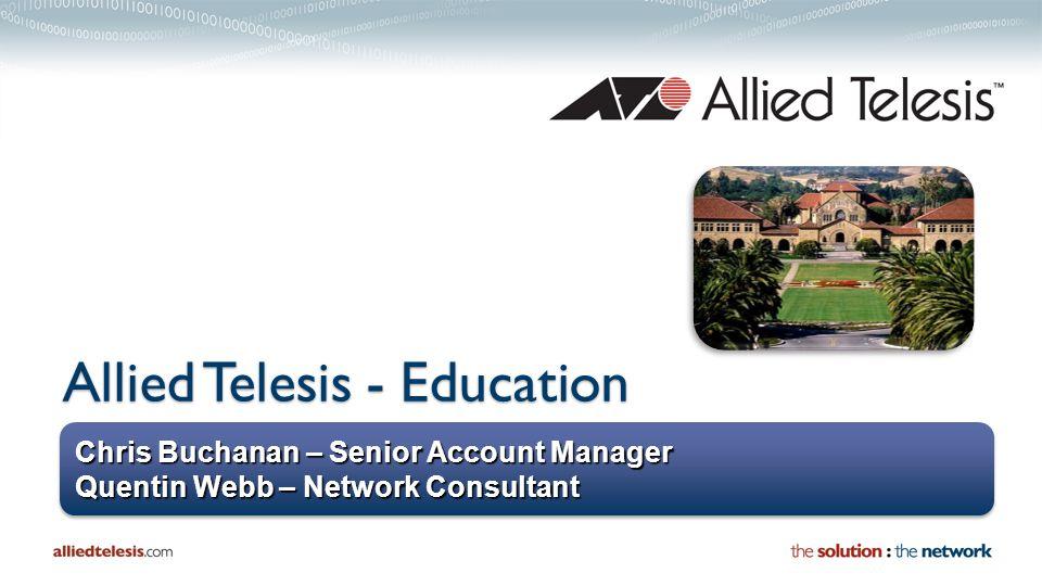 Chris Buchanan – Senior Account Manager Quentin Webb – Network Consultant Chris Buchanan – Senior Account Manager Quentin Webb – Network Consultant Allied Telesis - Education