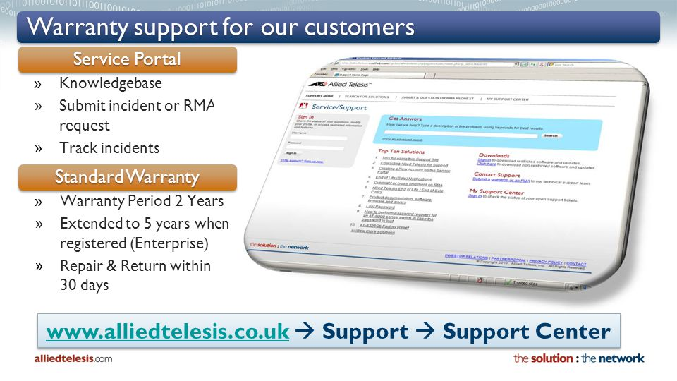 »Knowledgebase » Submit incident or RMA request » Track incidents Warranty support for our customers Service Portal www.alliedtelesis.co.ukwww.alliedtelesis.co.uk  Support  Support Center www.alliedtelesis.co.ukwww.alliedtelesis.co.uk  Support  Support Center Standard Warranty »Warranty Period 2 Years » Extended to 5 years when registered (Enterprise) » Repair & Return within 30 days