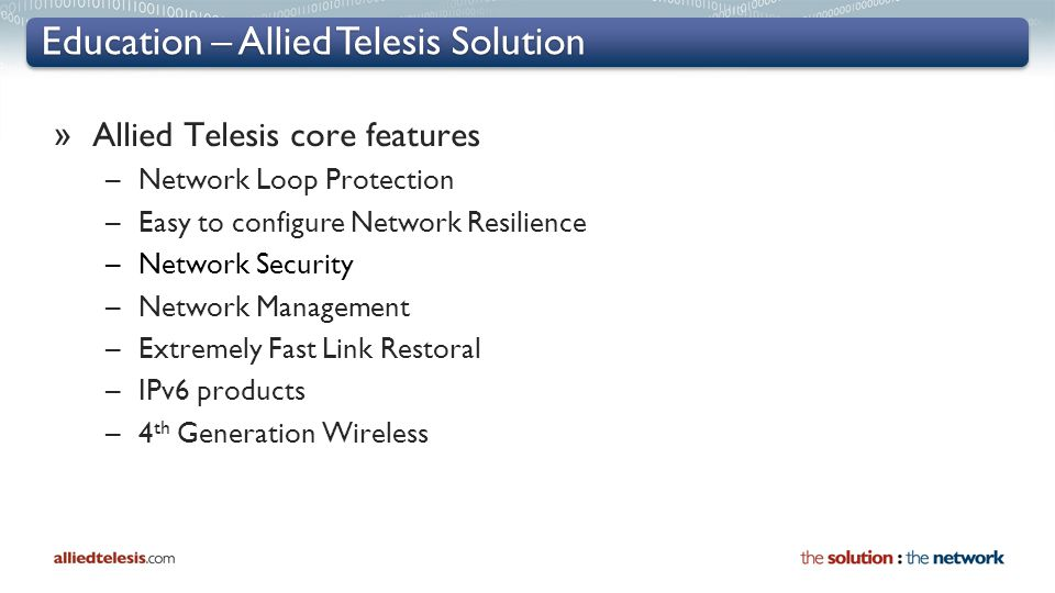 Education – Allied Telesis Solution » Allied Telesis core features –Network Loop Protection –Easy to configure Network Resilience –Network Security –Network Management –Extremely Fast Link Restoral –IPv6 products –4 th Generation Wireless
