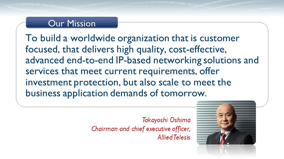 To build a worldwide organization that is customer focused, that delivers high quality, cost-effective, advanced end-to-end IP-based networking solutions and services that meet current requirements, offer investment protection, but also scale to meet the business application demands of tomorrow.