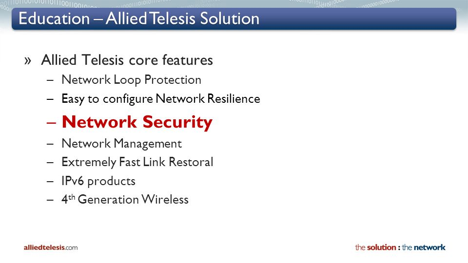 Education – Allied Telesis Solution » Allied Telesis core features –Network Loop Protection –Easy to configure Network Resilience –Network Security –N