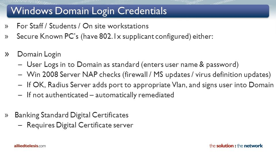 Windows Domain Login Credentials » For Staff / Students / On site workstations » Secure Known PC's (have 802.1x supplicant configured) either: » Domain Login –User Logs in to Domain as standard (enters user name & password) –Win 2008 Server NAP checks (firewall / MS updates / virus definition updates) –If OK, Radius Server adds port to appropriate Vlan, and signs user into Domain –If not authenticated – automatically remediated » Banking Standard Digital Certificates –Requires Digital Certificate server