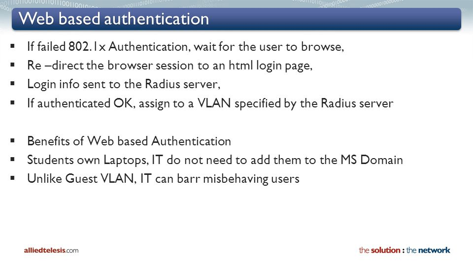 Web based authentication  If failed 802.1x Authentication, wait for the user to browse,  Re –direct the browser session to an html login page,  Login info sent to the Radius server,  If authenticated OK, assign to a VLAN specified by the Radius server  Benefits of Web based Authentication  Students own Laptops, IT do not need to add them to the MS Domain  Unlike Guest VLAN, IT can barr misbehaving users
