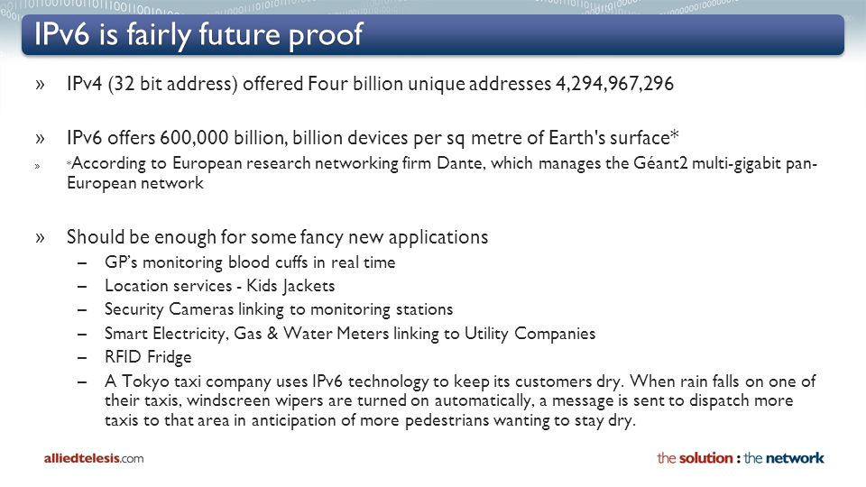 IPv6 is fairly future proof » IPv4 (32 bit address) offered Four billion unique addresses 4,294,967,296 » IPv6 offers 600,000 billion, billion devices per sq metre of Earth s surface* » * According to European research networking firm Dante, which manages the Géant2 multi-gigabit pan- European network » Should be enough for some fancy new applications –GP's monitoring blood cuffs in real time –Location services - Kids Jackets –Security Cameras linking to monitoring stations –Smart Electricity, Gas & Water Meters linking to Utility Companies –RFID Fridge –A Tokyo taxi company uses IPv6 technology to keep its customers dry.