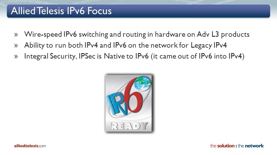 Allied Telesis IPv6 Focus » Wire-speed IPv6 switching and routing in hardware on Adv L3 products » Ability to run both IPv4 and IPv6 on the network fo