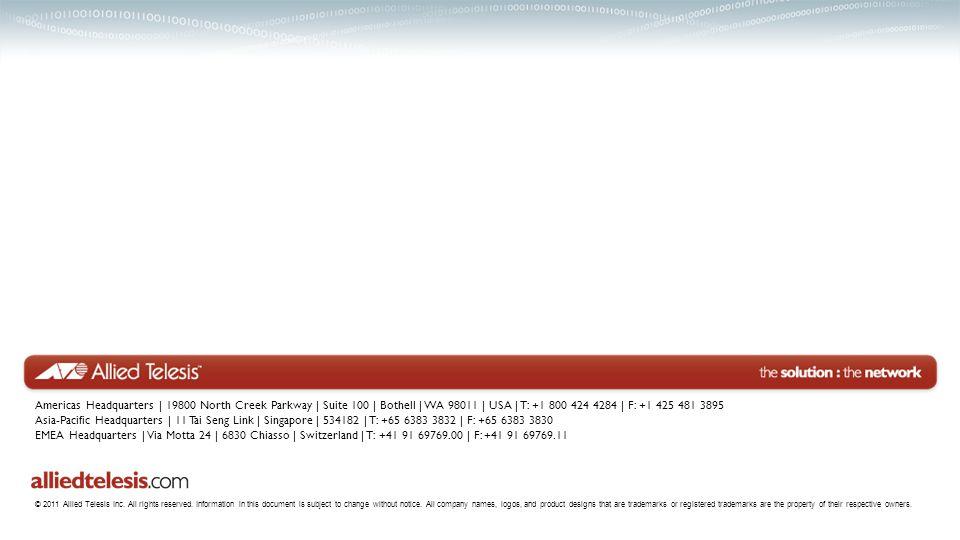 Americas Headquarters   19800 North Creek Parkway   Suite 100   Bothell   WA 98011   USA   T: +1 800 424 4284   F: +1 425 481 3895 Asia-Pacific Headquarters   11 Tai Seng Link   Singapore   534182   T: +65 6383 3832   F: +65 6383 3830 EMEA Headquarters   Via Motta 24   6830 Chiasso   Switzerland   T: +41 91 69769.00   F: +41 91 69769.11 © 2011 Allied Telesis Inc.
