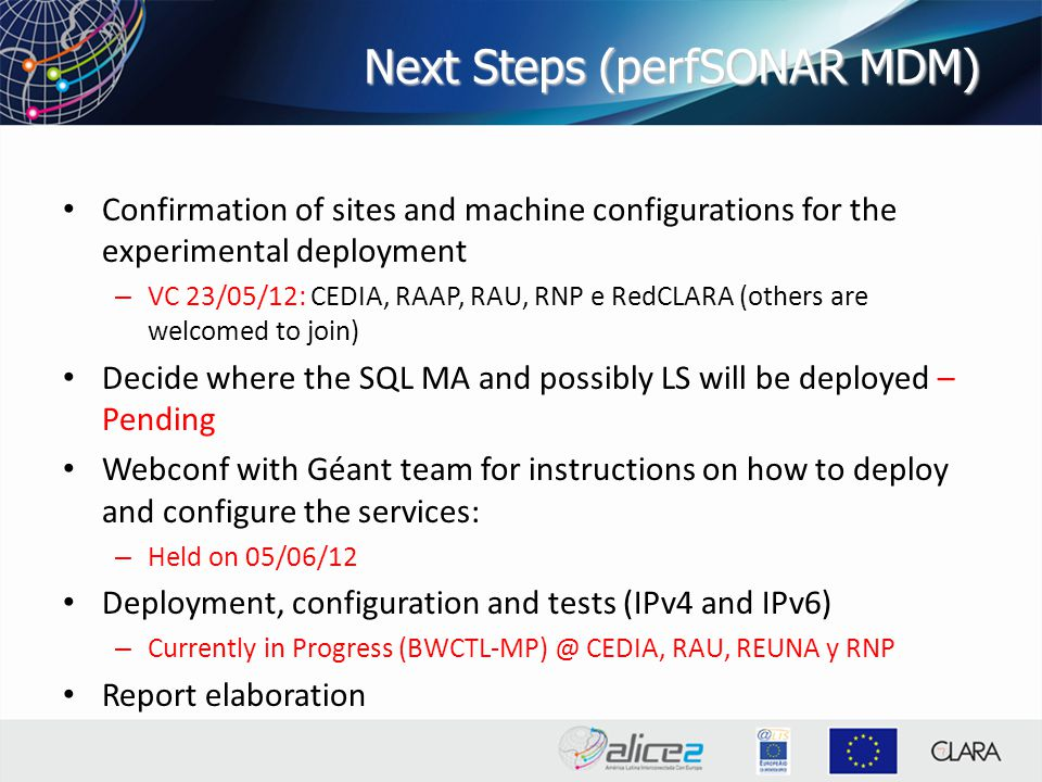Next Steps (perfSONAR MDM) Confirmation of sites and machine configurations for the experimental deployment – VC 23/05/12: CEDIA, RAAP, RAU, RNP e RedCLARA (others are welcomed to join) Decide where the SQL MA and possibly LS will be deployed – Pending Webconf with Géant team for instructions on how to deploy and configure the services: – Held on 05/06/12 Deployment, configuration and tests (IPv4 and IPv6) – Currently in Progress (BWCTL-MP) @ CEDIA, RAU, REUNA y RNP Report elaboration
