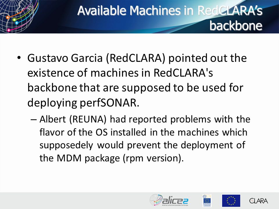 Available Machines in RedCLARA's backbone Gustavo Garcia (RedCLARA) pointed out the existence of machines in RedCLARA s backbone that are supposed to be used for deploying perfSONAR.