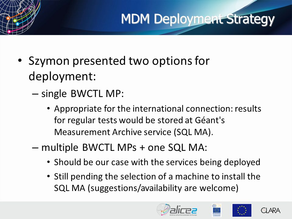 MDM Deployment Strategy Szymon presented two options for deployment: – single BWCTL MP: Appropriate for the international connection: results for regular tests would be stored at Géant s Measurement Archive service (SQL MA).