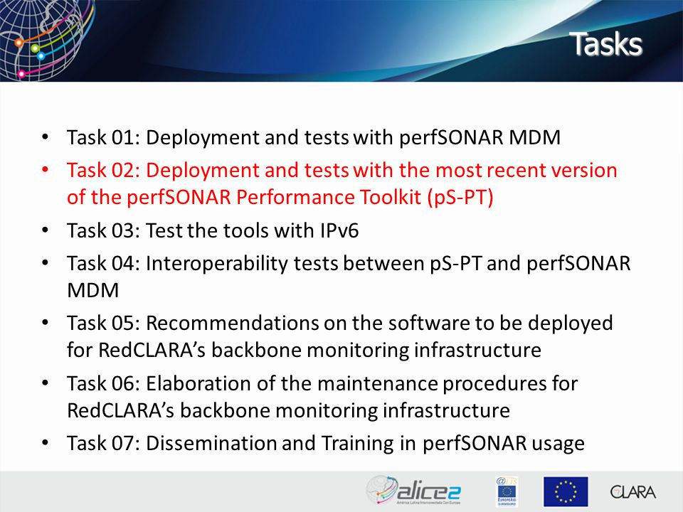Tasks Task 01: Deployment and tests with perfSONAR MDM Task 02: Deployment and tests with the most recent version of the perfSONAR Performance Toolkit (pS-PT) Task 03: Test the tools with IPv6 Task 04: Interoperability tests between pS-PT and perfSONAR MDM Task 05: Recommendations on the software to be deployed for RedCLARA's backbone monitoring infrastructure Task 06: Elaboration of the maintenance procedures for RedCLARA's backbone monitoring infrastructure Task 07: Dissemination and Training in perfSONAR usage