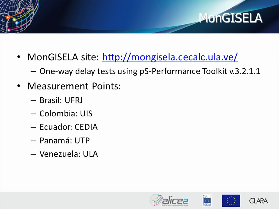 MonGISELA MonGISELA site: http://mongisela.cecalc.ula.ve/http://mongisela.cecalc.ula.ve/ – One-way delay tests using pS-Performance Toolkit v.3.2.1.1 Measurement Points: – Brasil: UFRJ – Colombia: UIS – Ecuador: CEDIA – Panamá: UTP – Venezuela: ULA