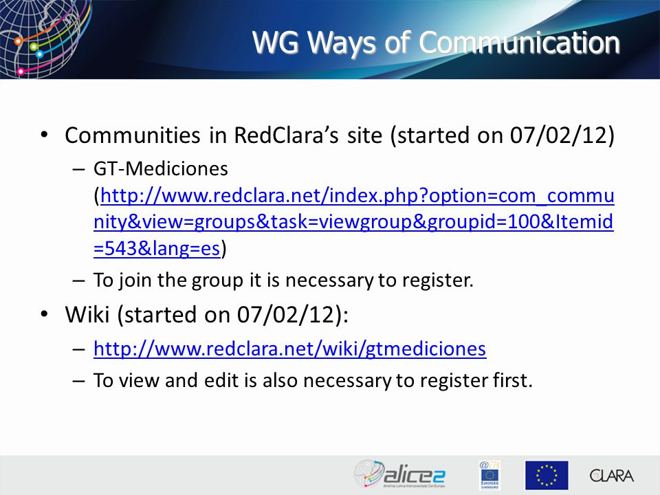 WG Ways of Communication Communities in RedClara's site (started on 07/02/12) – GT-Mediciones (http://www.redclara.net/index.php option=com_commu nity&view=groups&task=viewgroup&groupid=100&Itemid =543&lang=es)http://www.redclara.net/index.php option=com_commu nity&view=groups&task=viewgroup&groupid=100&Itemid =543&lang=es – To join the group it is necessary to register.