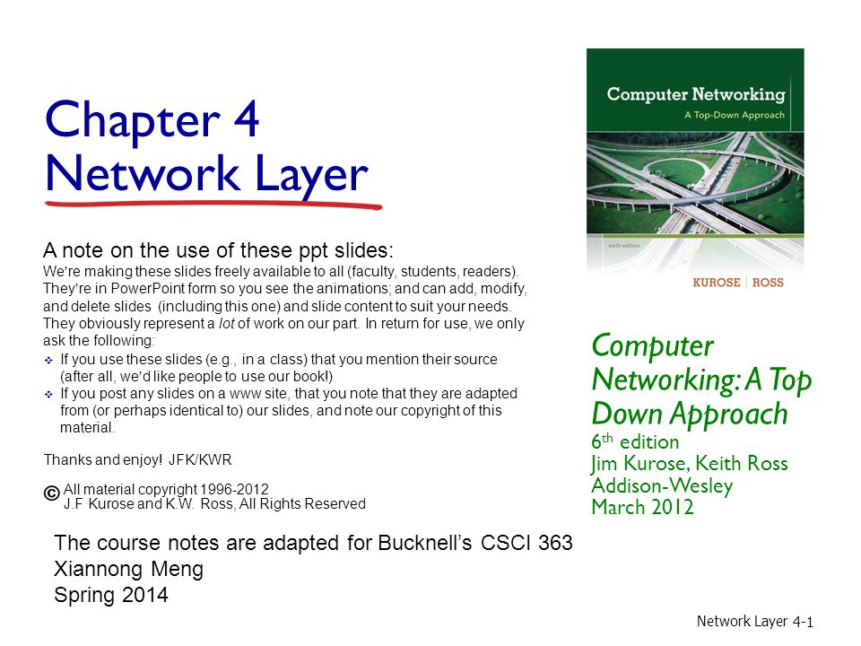 Network Layer 4-1 Chapter 4 Network Layer Computer Networking: A Top Down Approach 6 th edition Jim Kurose, Keith Ross Addison-Wesley March 2012 A note on the use of these ppt slides: We're making these slides freely available to all (faculty, students, readers).