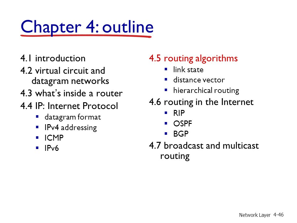 Network Layer 4-46 4.1 introduction 4.2 virtual circuit and datagram networks 4.3 what's inside a router 4.4 IP: Internet Protocol  datagram format  IPv4 addressing  ICMP  IPv6 4.5 routing algorithms  link state  distance vector  hierarchical routing 4.6 routing in the Internet  RIP  OSPF  BGP 4.7 broadcast and multicast routing Chapter 4: outline