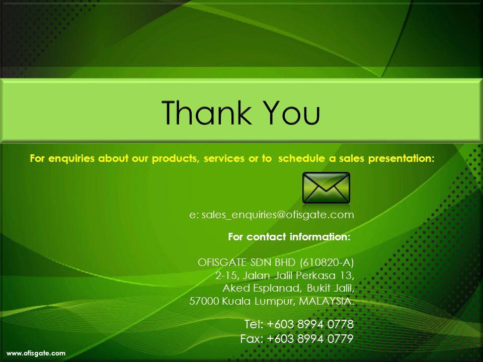 www.ofisgate.com e: sales_enquiries@ofisgate.com For contact information: OFISGATE SDN BHD (610820-A) 2-15, Jalan Jalil Perkasa 13, Aked Esplanad, Bukit Jalil, 57000 Kuala Lumpur, MALAYSIA.