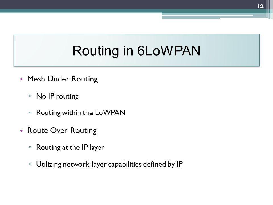 Routing in 6LoWPAN Mesh Under Routing ▫ No IP routing ▫ Routing within the LoWPAN Route Over Routing ▫ Routing at the IP layer ▫ Utilizing network-layer capabilities defined by IP 12
