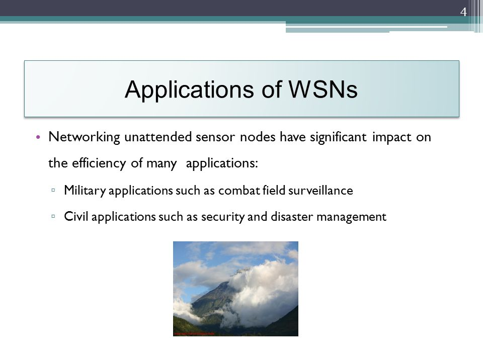 Applications of WSNs Networking unattended sensor nodes have significant impact on the efficiency of many applications: ▫ Military applications such as combat field surveillance ▫ Civil applications such as security and disaster management 4
