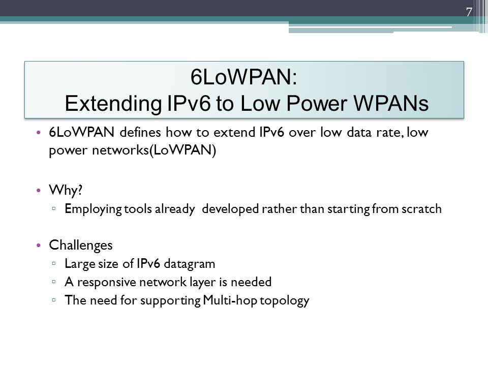 IPv6 over IEEE 802.15.4 6LoWPAN introduces an adaptation layer between the IP stack's link and network layers The adaptation layer enables efficient transmission of IPv6 datagrams over 802.15.4 8