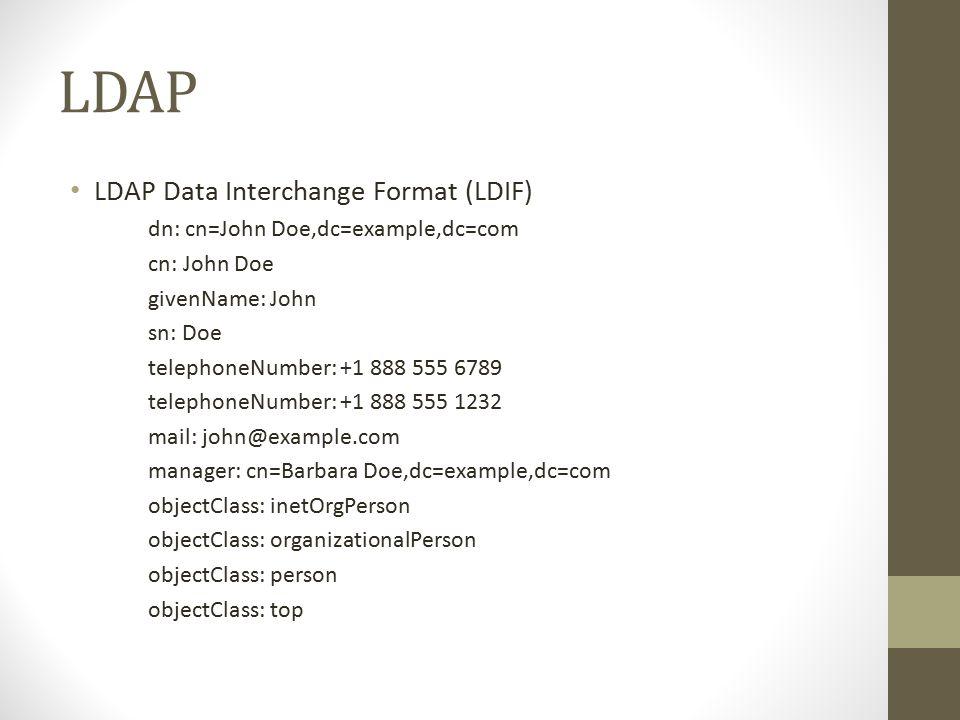 LDAP LDAP Data Interchange Format (LDIF) dn: cn=John Doe,dc=example,dc=com cn: John Doe givenName: John sn: Doe telephoneNumber: +1 888 555 6789 telephoneNumber: +1 888 555 1232 mail: john@example.com manager: cn=Barbara Doe,dc=example,dc=com objectClass: inetOrgPerson objectClass: organizationalPerson objectClass: person objectClass: top