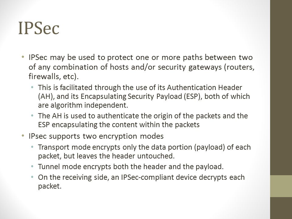 IPSec IPSec may be used to protect one or more paths between two of any combination of hosts and/or security gateways (routers, firewalls, etc).