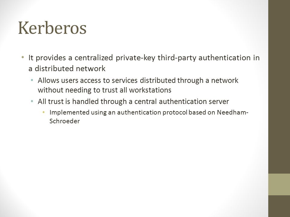 Kerberos It provides a centralized private-key third-party authentication in a distributed network Allows users access to services distributed through a network without needing to trust all workstations All trust is handled through a central authentication server Implemented using an authentication protocol based on Needham- Schroeder