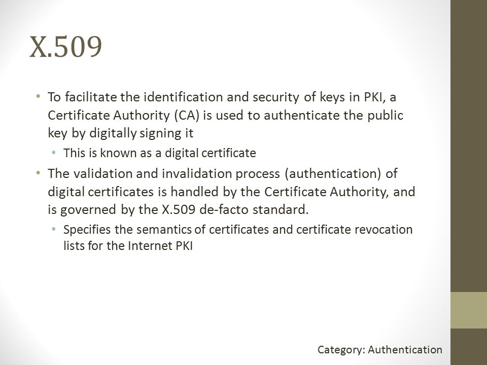 X.509 To facilitate the identification and security of keys in PKI, a Certificate Authority (CA) is used to authenticate the public key by digitally signing it This is known as a digital certificate The validation and invalidation process (authentication) of digital certificates is handled by the Certificate Authority, and is governed by the X.509 de-facto standard.