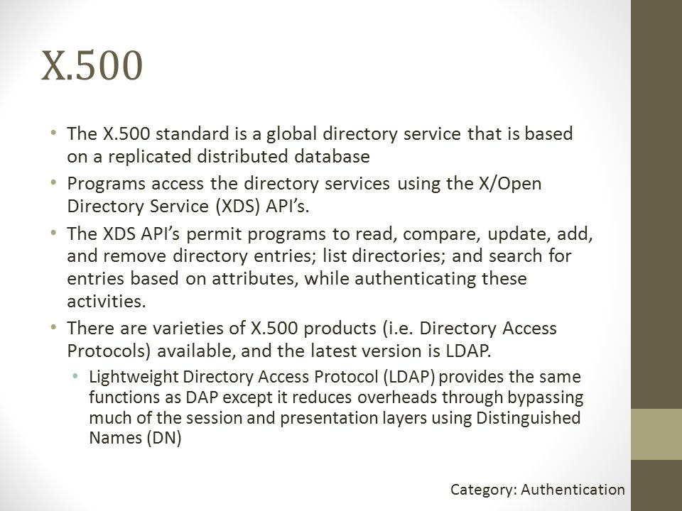 X.500 The X.500 standard is a global directory service that is based on a replicated distributed database Programs access the directory services using the X/Open Directory Service (XDS) API's.