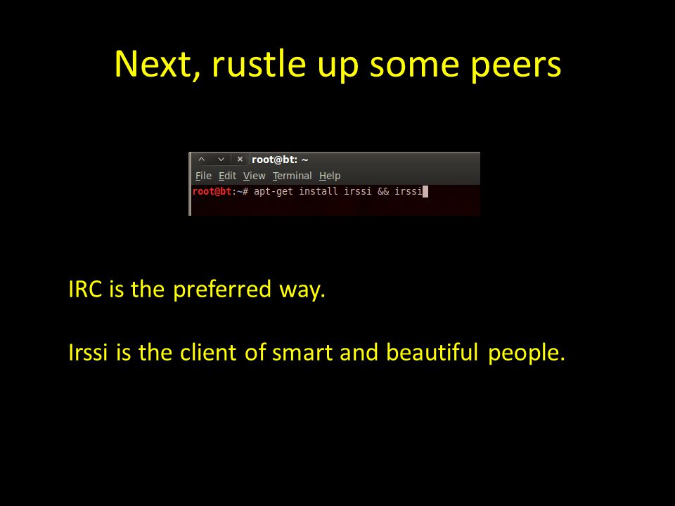 Next, rustle up some peers IRC is the preferred way. Irssi is the client of smart and beautiful people.