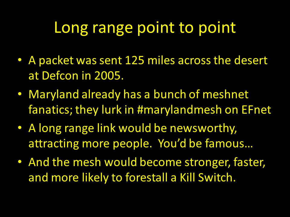 Long range point to point A packet was sent 125 miles across the desert at Defcon in 2005. Maryland already has a bunch of meshnet fanatics; they lurk