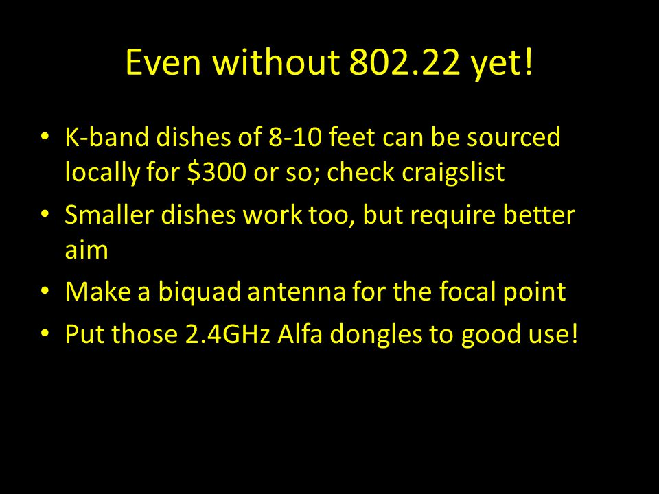 Even without 802.22 yet! K-band dishes of 8-10 feet can be sourced locally for $300 or so; check craigslist Smaller dishes work too, but require bette