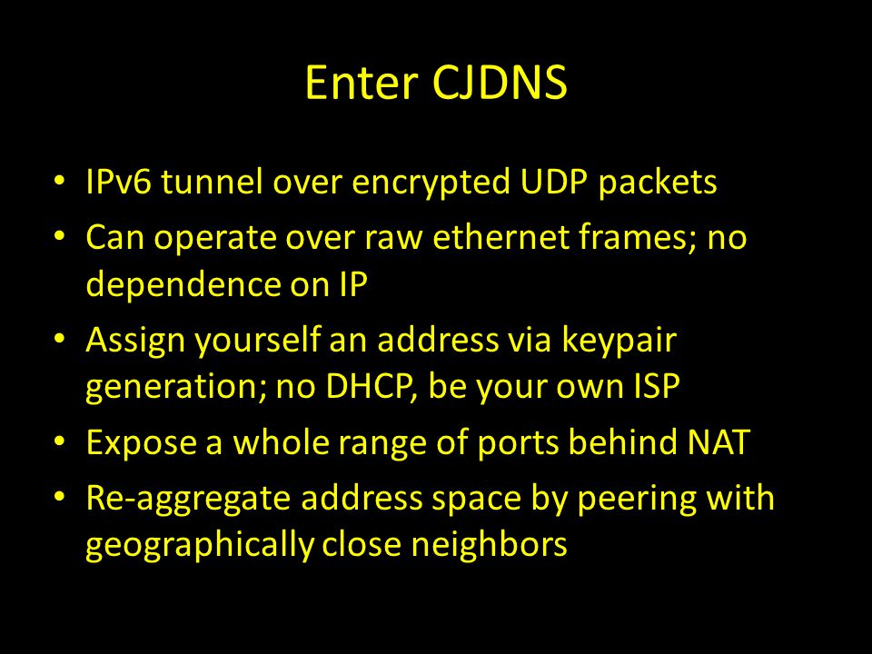 Enter CJDNS IPv6 tunnel over encrypted UDP packets Can operate over raw ethernet frames; no dependence on IP Assign yourself an address via keypair ge