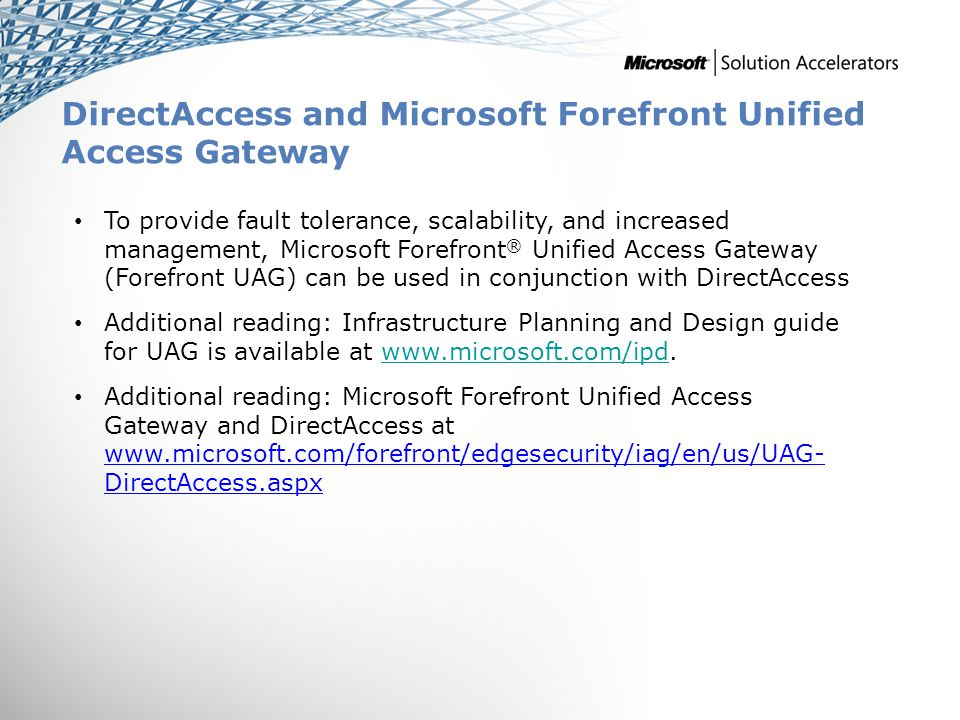 DirectAccess and Microsoft Forefront Unified Access Gateway To provide fault tolerance, scalability, and increased management, Microsoft Forefront ® Unified Access Gateway (Forefront UAG) can be used in conjunction with DirectAccess Additional reading: Infrastructure Planning and Design guide for UAG is available at www.microsoft.com/ipd.