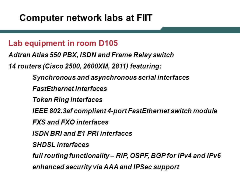 Computer network labs at FIIT Lab equipment in room D105 Adtran Atlas 550 PBX, ISDN and Frame Relay switch 14 routers (Cisco 2500, 2600XM, 2811) featuring: Synchronous and asynchronous serial interfaces FastEthernet interfaces Token Ring interfaces IEEE 802.3af compliant 4-port FastEthernet switch module FXS and FXO interfaces ISDN BRI and E1 PRI interfaces SHDSL interfaces full routing functionality – RIP, OSPF, BGP for IPv4 and IPv6 enhanced security via AAA and IPSec support