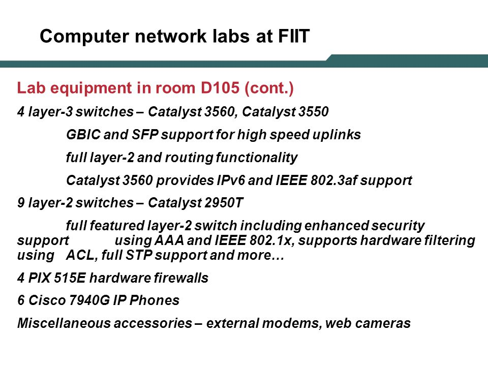 Computer network labs at FIIT Lab equipment in room D105 (cont.) 4 layer-3 switches – Catalyst 3560, Catalyst 3550 GBIC and SFP support for high speed uplinks full layer-2 and routing functionality Catalyst 3560 provides IPv6 and IEEE 802.3af support 9 layer-2 switches – Catalyst 2950T full featured layer-2 switch including enhanced security support using AAA and IEEE 802.1x, supports hardware filtering using ACL, full STP support and more… 4 PIX 515E hardware firewalls 6 Cisco 7940G IP Phones Miscellaneous accessories – external modems, web cameras