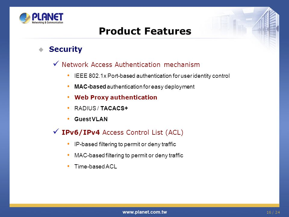 16 / 24 Product Features  Security Network Access Authentication mechanism IEEE 802.1x Port-based authentication for user identity control MAC-based authentication for easy deployment Web Proxy authentication RADIUS / TACACS+ Guest VLAN IPv6/IPv4 Access Control List (ACL) IP-based filtering to permit or deny traffic MAC-based filtering to permit or deny traffic Time-based ACL